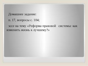 Домашнее задание: п. 17, вопросы с. 184; эссе на тему «Реформа правовой сист