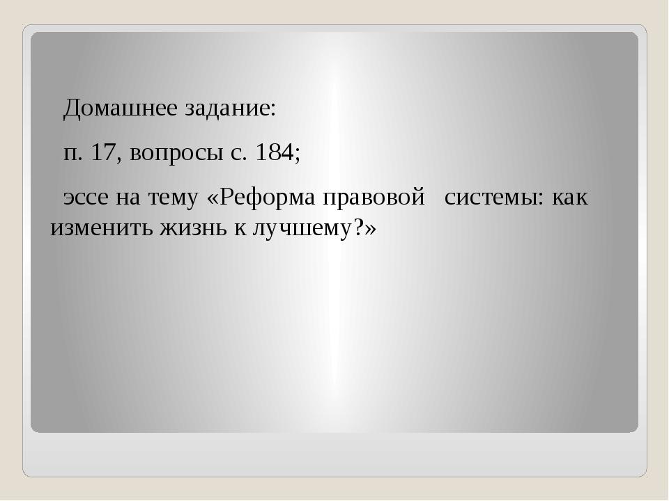 Домашнее задание: п. 17, вопросы с. 184; эссе на тему «Реформа правовой сист...