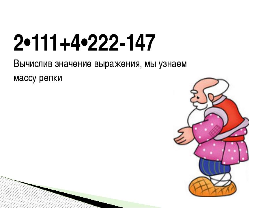 2•111+4•222-147 Вычислив значение выражения, мы узнаем массу репки