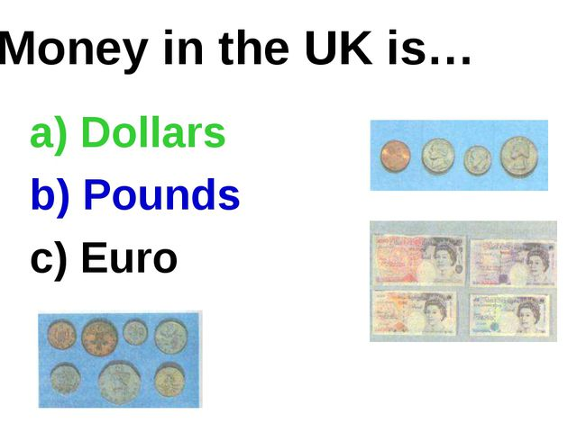 Money in the UK is… a) Dollars b) Pounds c) Euro