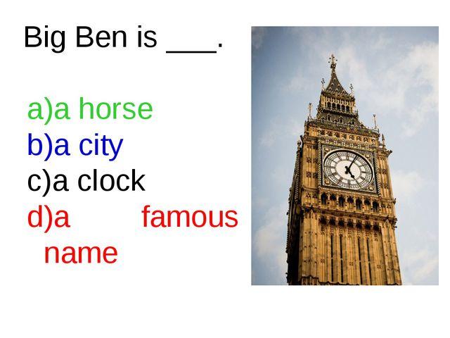 Big Ben is ___. a horse    a city a clock   a famous name