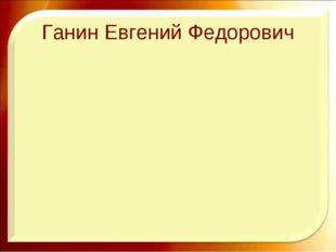 Ганин Евгений Федорович