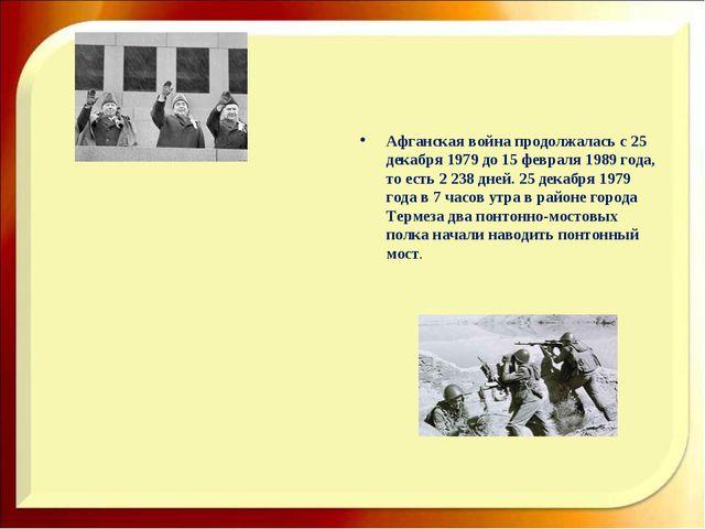 Афганская война продолжалась с 25 декабря 1979 до 15 февраля 1989 года, то е...