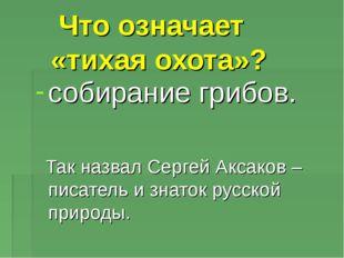 Что означает «тихая охота»? собирание грибов. Так назвал Сергей Аксаков – пи
