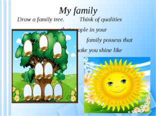My family Draw a family tree. Think of qualities that people in your family p