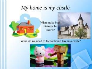 My home is my castle. What make both pictures be united? What do we need to f