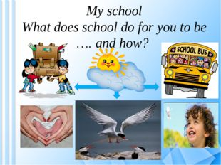 My school What does school do for you to be …. and how?