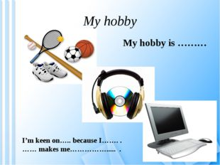 My hobby My hobby is ……… I'm keen on….. because I……. . …… makes me……………..... .