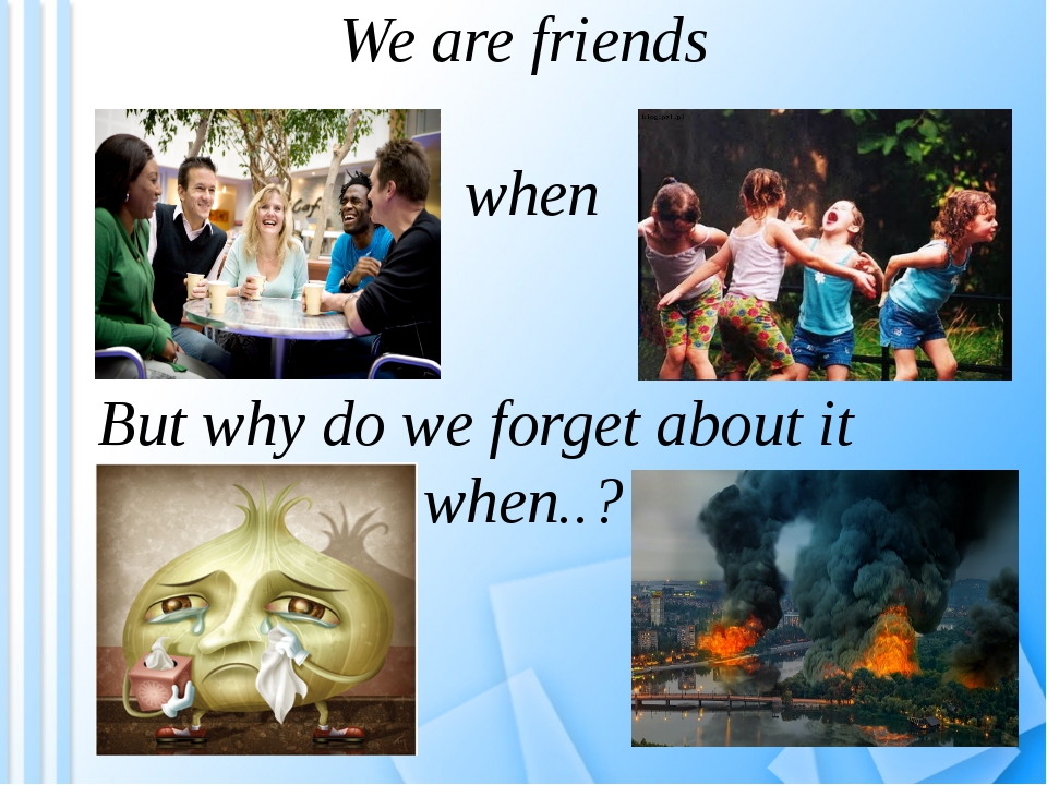 We are friends when But why do we forget about it when..?