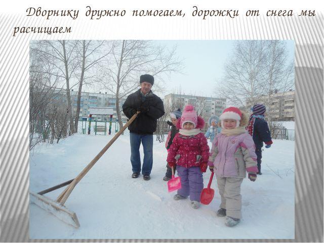 Дворнику дружно помогаем, дорожки от снега мы расчищаем