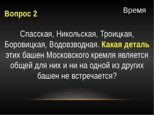 Вопрос 2 Спасская, Никольская, Троицкая, Боровицкая, Водовзводная. Какая дета