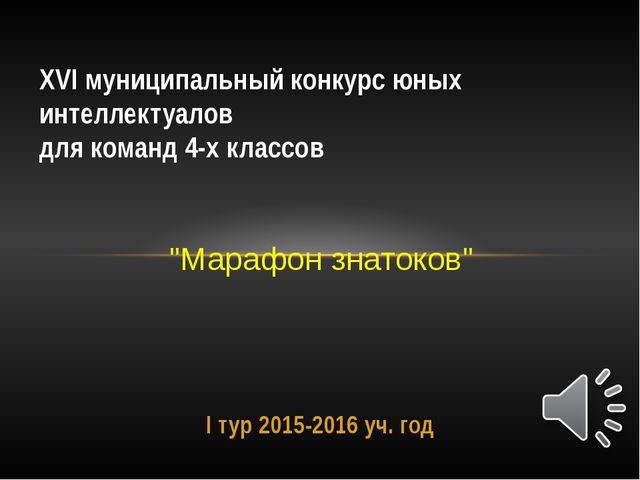 I тур 2015-2016 уч. год XVI муниципальный конкурс юных интеллектуалов для ком...