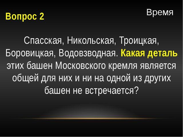 Вопрос 2 Спасская, Никольская, Троицкая, Боровицкая, Водовзводная. Какая дета...