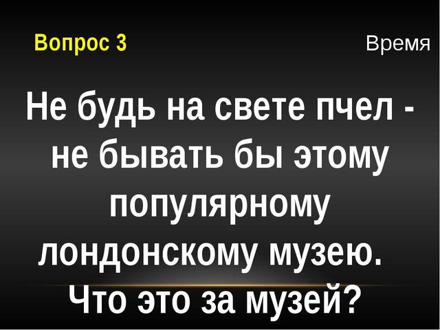 Вопрос 3 Не будь на свете пчел - не бывать бы этому популярному лондонскому м...