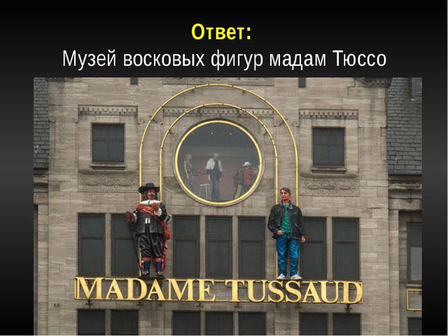 Ответ: Музей восковых фигур мадам Тюссо