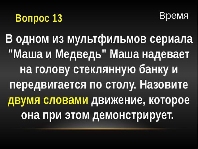 """Вопрос 13 В одном из мультфильмов сериала """"Маша и Медведь"""" Маша надевает на г..."""