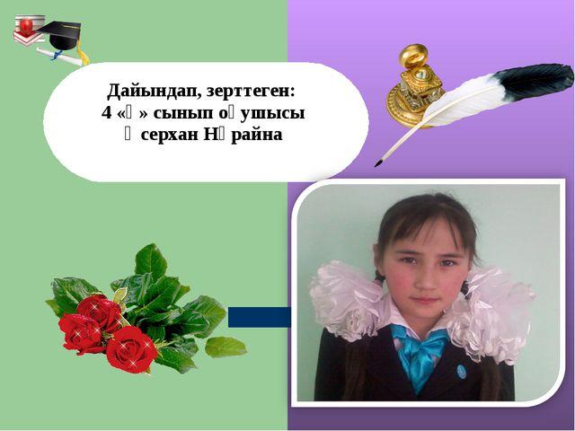 Дайындап, зерттеген: 4 «ә» сынып оқушысы Өсерхан Нұрайна