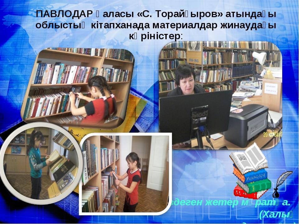 ПАВЛОДАР қаласы «С. Торайғыров» атындағы облыстық кітапханада материалдар жин...