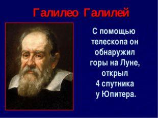 Галилео Галилей С помощью телескопа он обнаружил горы на Луне, открыл 4 спутн
