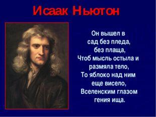Исаак Ньютон Он вышел в сад без пледа, без плаща, Чтоб мысль остыла и размяла
