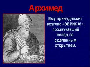 Архимед Ему принадлежит возглас «ЭВРИКА!», прозвучавший вслед за сделанным от