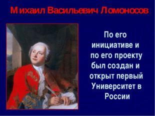 Михаил Васильевич Ломоносов По его инициативе и по его проекту был создан и о