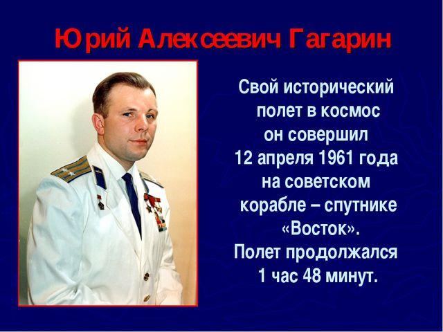 Юрий Алексеевич Гагарин Свой исторический полет в космос он совершил 12 апрел...