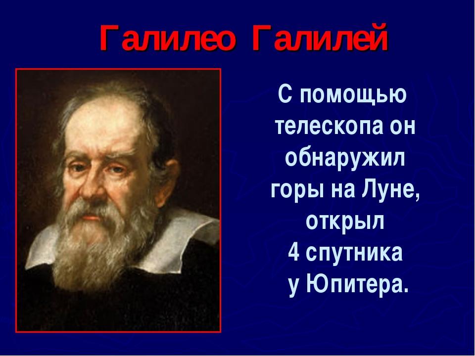 Галилео Галилей С помощью телескопа он обнаружил горы на Луне, открыл 4 спутн...