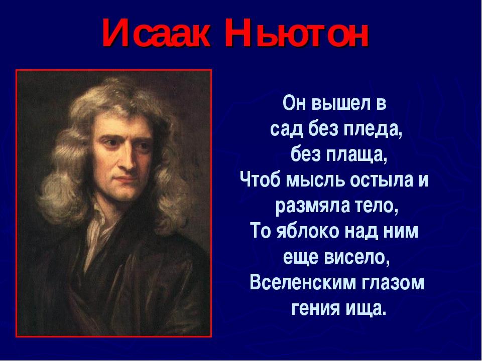 Исаак Ньютон Он вышел в сад без пледа, без плаща, Чтоб мысль остыла и размяла...