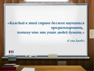 «Каждый в этой стране должен научиться программировать, потому что это учит л