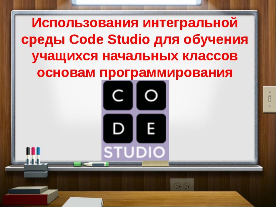 Использования интегральной среды Code Studio для обучения учащихся начальных...