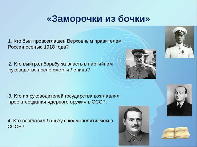 «Заморочки из бочки» 1. Кто был провозглашен Верховным правителем России осен...