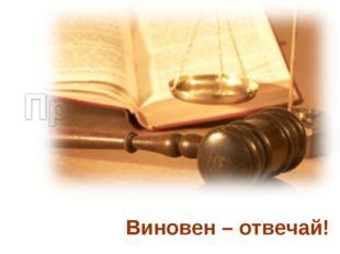 Виновен – отвечай!