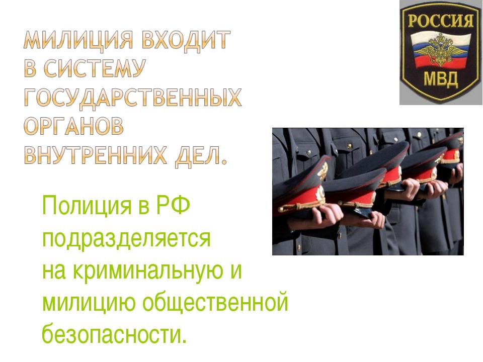 Полиция в РФ подразделяется на криминальную и милицию общественной безопаснос...