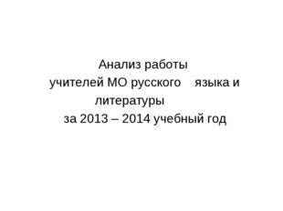 Анализ работы учителей МО русского языка и литературы за 2013 – 2014 учебный