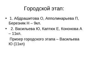 Городской этап: 1. Абдрашитова О, Апполинарьева П, Березняк Н – 9кл. 2. Васил