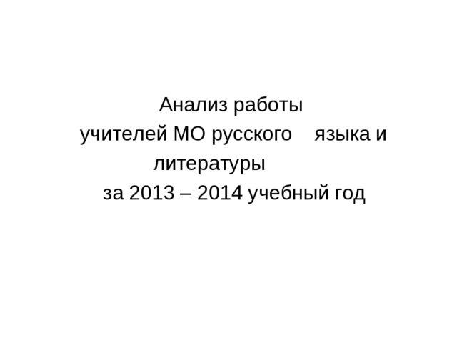Анализ работы учителей МО русского языка и литературы за 2013 – 2014 учебный...