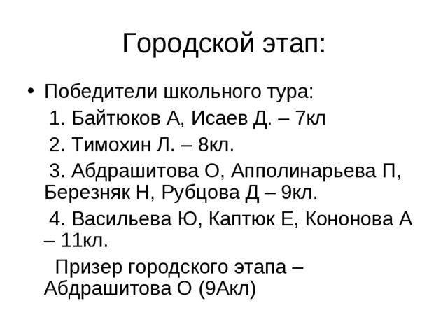 Городской этап: Победители школьного тура: 1. Байтюков А, Исаев Д. – 7кл 2. Т...
