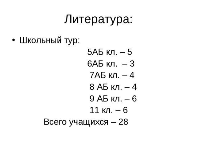 Литература: Школьный тур: 5АБ кл. – 5 6АБ кл. – 3 7АБ кл. – 4 8 АБ кл. – 4 9...