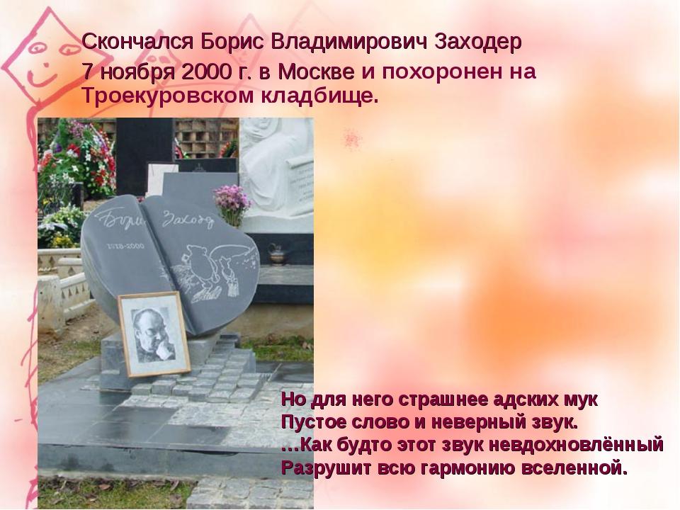 Скончался Борис Владимирович Заходер 7 ноября 2000 г. в Москве и похоронен на...