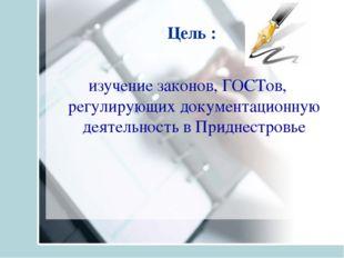 Цель : изучение законов, ГОСТов, регулирующих документационную деятельность в