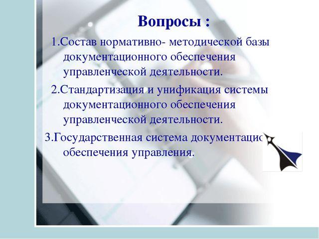 Вопросы : 1.Состав нормативно- методической базы документационного обеспечени...