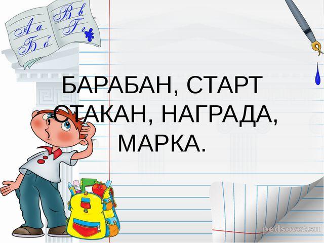 БАРАБАН, СТАРТ ,СТАКАН, НАГРАДА, МАРКА.