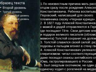 1.По неизвестным причина мать рассталась с отцом сразу после рождения Алексея