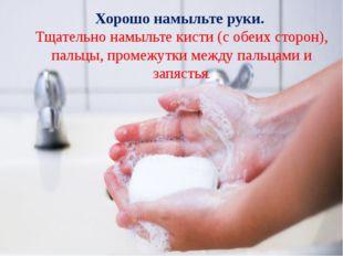 Хорошо намыльте руки. Тщательно намыльте кисти (с обеих сторон), пальцы, про