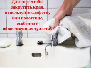 Для того чтобы закрутить кран, используйте салфетку или полотенце, особенно в