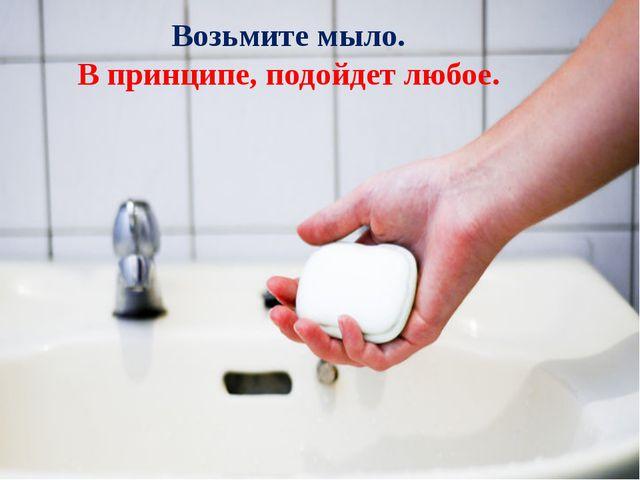 Возьмите мыло. В принципе, подойдет любое.