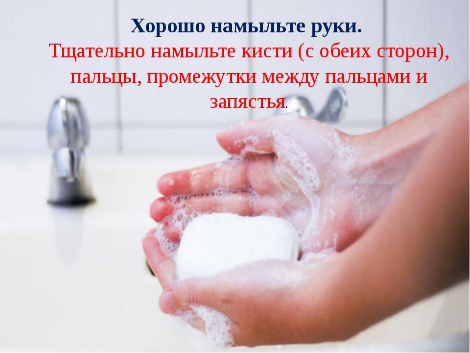 Хорошо намыльте руки. Тщательно намыльте кисти (с обеих сторон), пальцы, про...