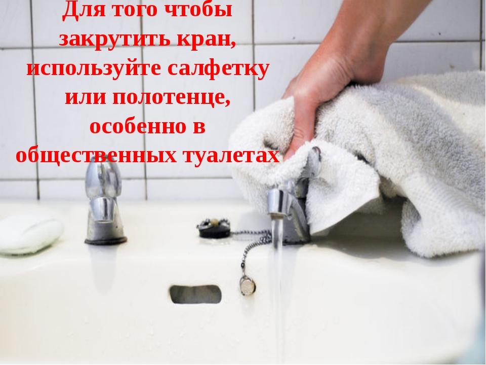 Для того чтобы закрутить кран, используйте салфетку или полотенце, особенно в...