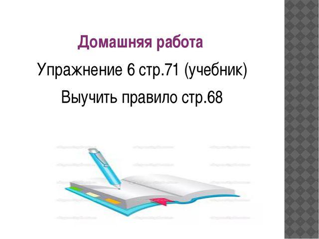 Домашняя работа Упражнение 6 стр.71 (учебник) Выучить правило стр.68